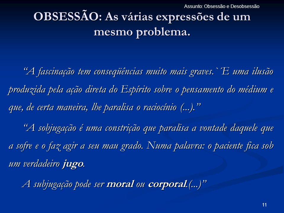 11 Assunto: Obsessão e Desobsessão OBSESSÃO: As várias expressões de um mesmo problema. A fascinação tem conseqüências muito mais graves.`´E uma ilusã