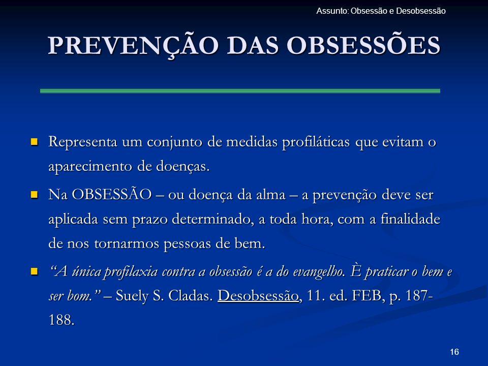 16 Assunto: Obsessão e Desobsessão PREVENÇÃO DAS OBSESSÕES Representa um conjunto de medidas profiláticas que evitam o aparecimento de doenças. Repres