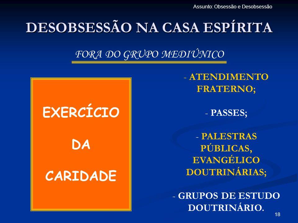 18 Assunto: Obsessão e Desobsessão DESOBSESSÃO NA CASA ESPÍRITA FORA DO GRUPO MEDIÚNICO EXERCÍCIO DA CARIDADE - ATENDIMENTO FRATERNO; - PASSES; - PALE