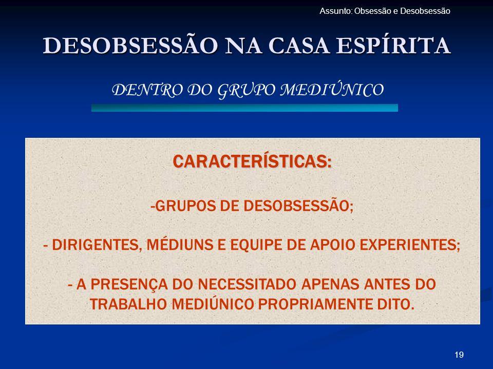19 Assunto: Obsessão e Desobsessão DESOBSESSÃO NA CASA ESPÍRITA DENTRO DO GRUPO MEDIÚNICO CARACTERÍSTICAS: -GRUPOS DE DESOBSESSÃO; - DIRIGENTES, MÉDIU
