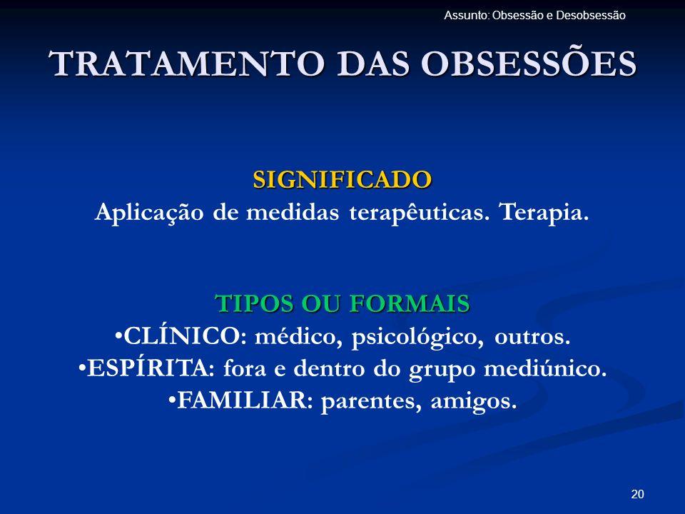 20 Assunto: Obsessão e Desobsessão TRATAMENTO DAS OBSESSÕES SIGNIFICADO Aplicação de medidas terapêuticas. Terapia. TIPOS OU FORMAIS CLÍNICO: médico,