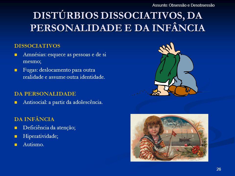 26 Assunto: Obsessão e Desobsessão DISTÚRBIOS DISSOCIATIVOS, DA PERSONALIDADE E DA INFÂNCIA DISSOCIATIVOS Amnésias: esquece as pessoas e de si mesmo;