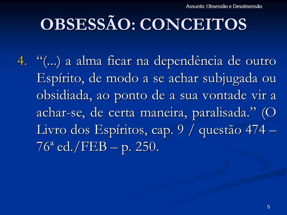 5 Assunto: Obsessão e Desobsessão 4.(...) a alma ficar na dependência de outro Espírito, de modo a se achar subjugada ou obsidiada, ao ponto de a sua