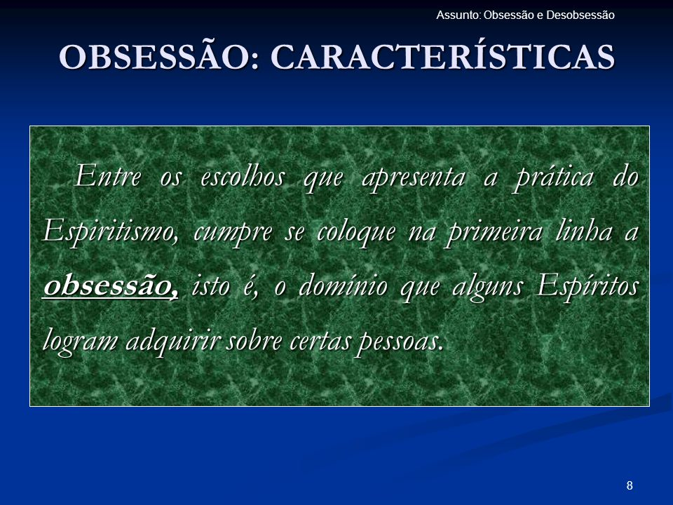 9 Assunto: Obsessão e Desobsessão OBSESSÃO: CARACTERÍSTICAS A obsessão apresenta caracteres diversos, que é preciso distinguir e que resultam do grau do constrangimento e da natureza dos efeitos que produz.