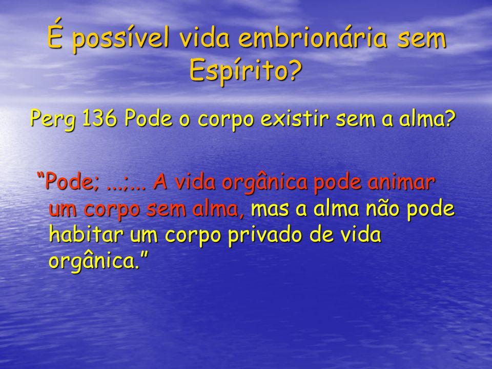 É possível vida embrionária sem Espírito? Perg 136 Pode o corpo existir sem a alma? Pode;...;... A vida orgânica pode animar um corpo sem alma, mas a