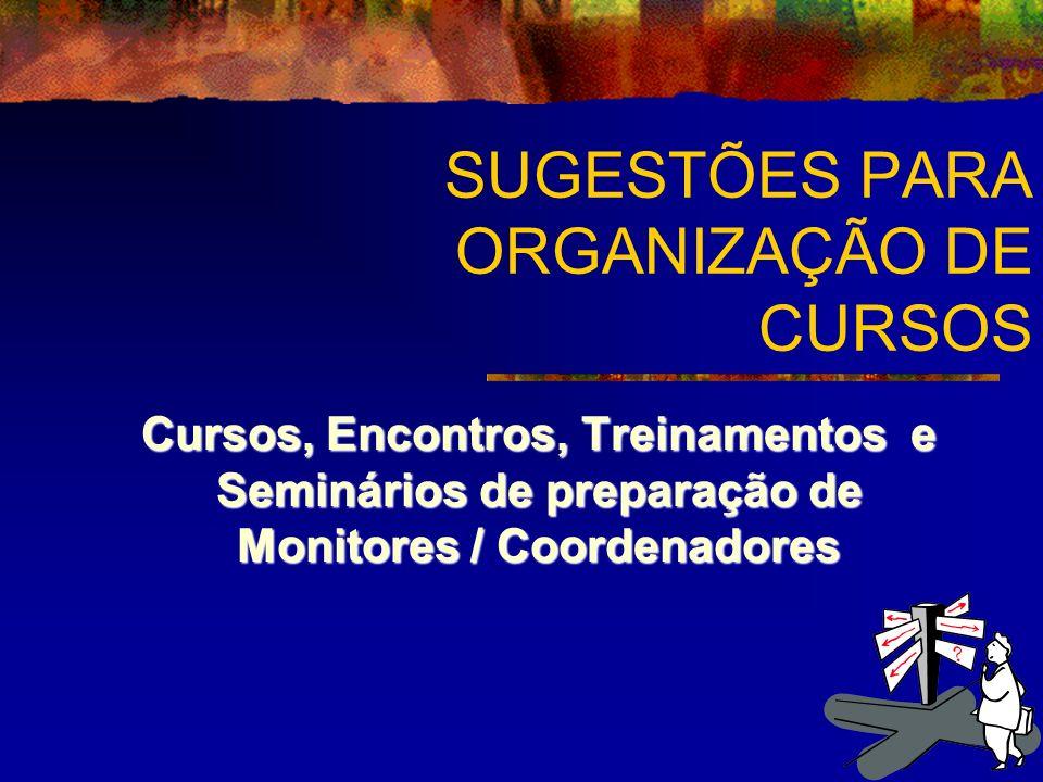 SUGESTÕES PARA ORGANIZAÇÃO DE CURSOS Cursos, Encontros, Treinamentos e Seminários de preparação de Monitores / Coordenadores