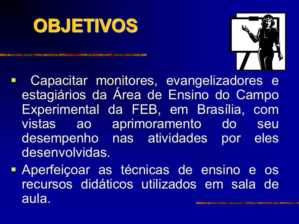 OBJETIVOS Capacitar monitores, evangelizadores e estagiários da Área de Ensino do Campo Experimental da FEB, em Brasília, com vistas ao aprimoramento