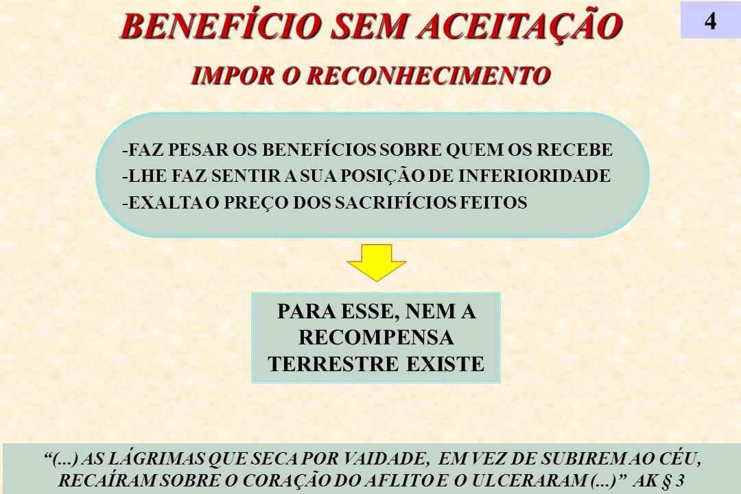 BENEFÍCIO SEM ACEITAÇÃO IMPOR O RECONHECIMENTO -FAZ PESAR OS BENEFÍCIOS SOBRE QUEM OS RECEBE -LHE FAZ SENTIR A SUA POSIÇÃO DE INFERIORIDADE -EXALTA O