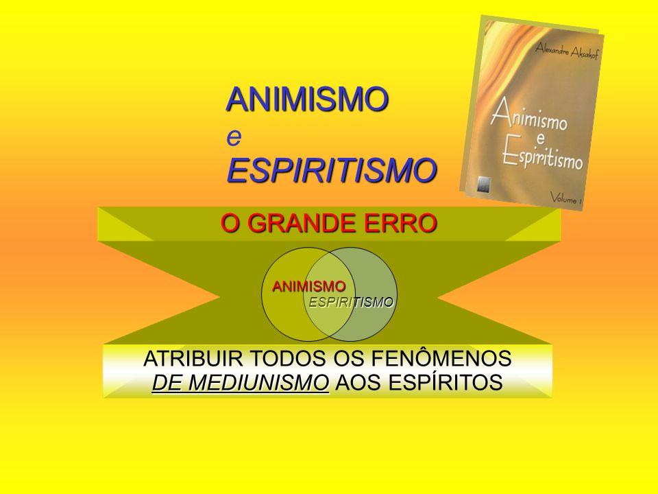 ANIMISMO ESPIRITISMO ANIMISMO e ESPIRITISMO O GRANDE ERRO DE MEDIUNISMO ATRIBUIR TODOS OS FENÔMENOS DE MEDIUNISMO AOS ESPÍRITOS ESPIRITISMOANIMISMO