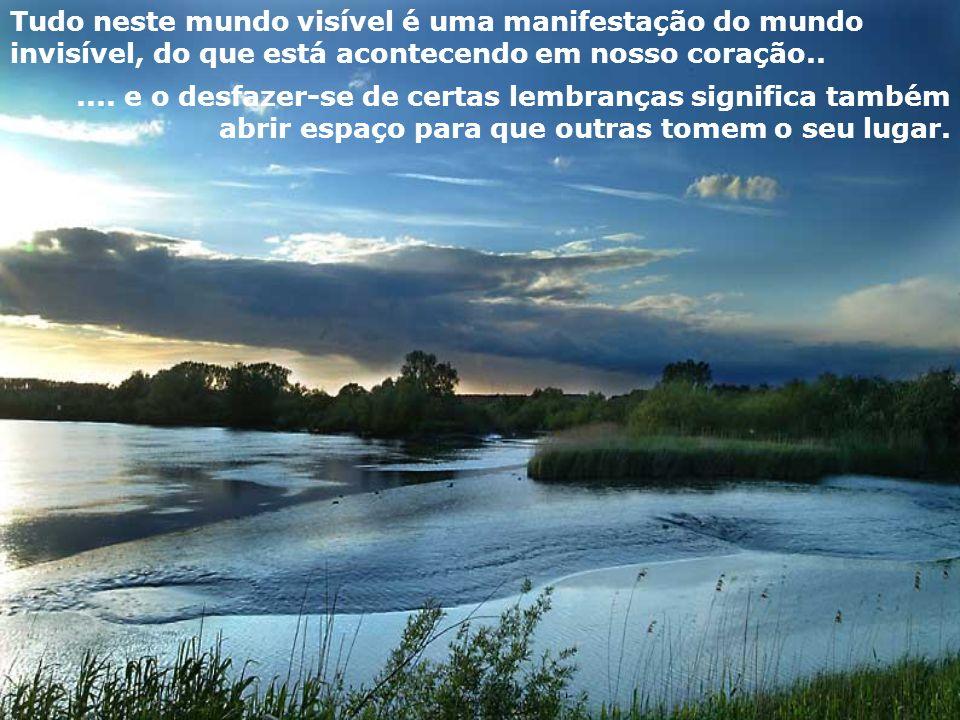 Tudo neste mundo visível é uma manifestação do mundo invisível, do que está acontecendo em nosso coração......