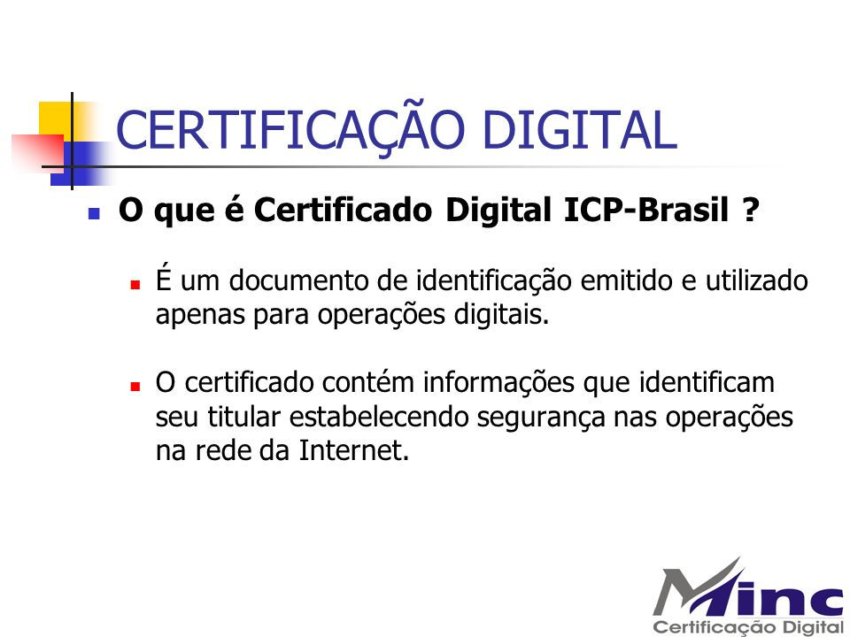 CERTIFICAÇÃO DIGITAL O que é Certificado Digital ICP-Brasil ? É um documento de identificação emitido e utilizado apenas para operações digitais. O ce