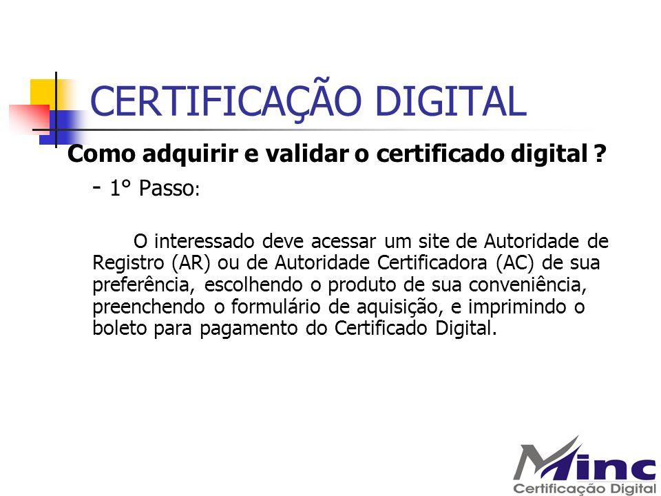 CERTIFICAÇÃO DIGITAL Como adquirir e validar o certificado digital ? - 1° Passo : O interessado deve acessar um site de Autoridade de Registro (AR) ou