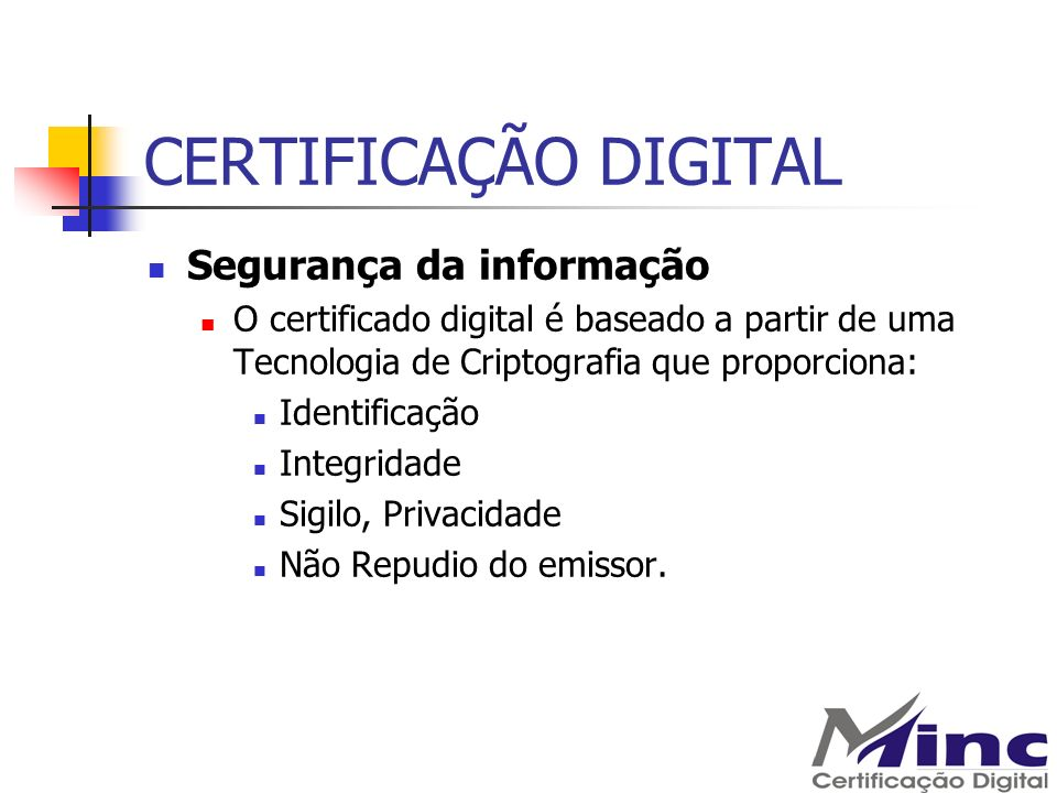 CERTIFICAÇÃO DIGITAL Segurança da informação O certificado digital é baseado a partir de uma Tecnologia de Criptografia que proporciona: Identificação
