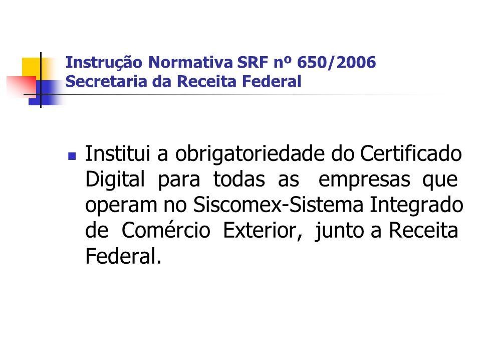 Instrução Normativa SRF nº 650/2006 Secretaria da Receita Federal Institui a obrigatoriedade do Certificado Digital para todas as empresas que operam