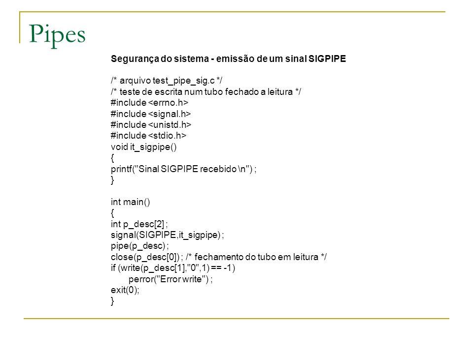 Pipes Segurança do sistema - emissão de um sinal SIGPIPE /* arquivo test_pipe_sig.c */ /* teste de escrita num tubo fechado a leitura */ #include void