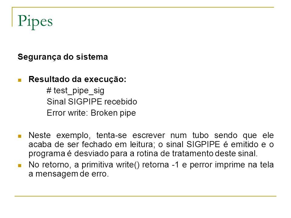Pipes Segurança do sistema Resultado da execução: # test_pipe_sig Sinal SIGPIPE recebido Error write: Broken pipe Neste exemplo, tenta-se escrever num