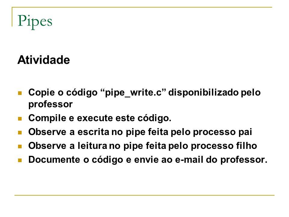 Pipes Atividade Copie o código pipe_write.c disponibilizado pelo professor Compile e execute este código. Observe a escrita no pipe feita pelo process