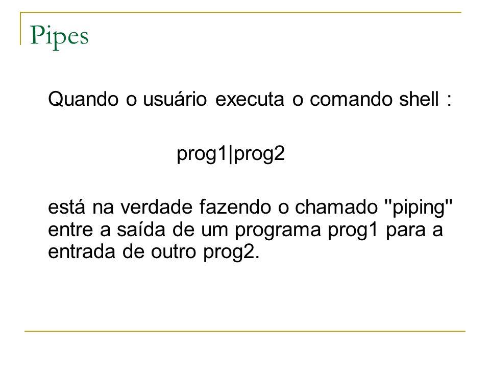 Pipes Quando o usuário executa o comando shell : prog1 prog2 está na verdade fazendo o chamado ''piping'' entre a saída de um programa prog1 para a en