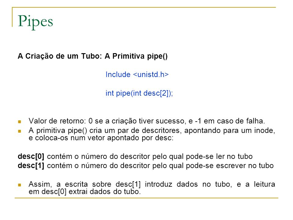 Pipes Exemplo: /* arquivo test_pipe_read.c */ #include int main() { int i, p_desc[2] ; char c ; pipe(p_desc) ; /* criacao do tubo */ write(p_desc[1], AB ,2) ; /* escrita de duas letras no tubo */ close(p_desc[1]) ; /* fechamento do tubo em escrita */ /* tentativa de leitura no tuno */ for (i=1; i<=3; i++) { if ( (read(p_desc[0],&c,1) == 0) ) printf( Tubo vazio\n ) ; else printf( Valor lido: %c\n ,c) ; } exit(0); }