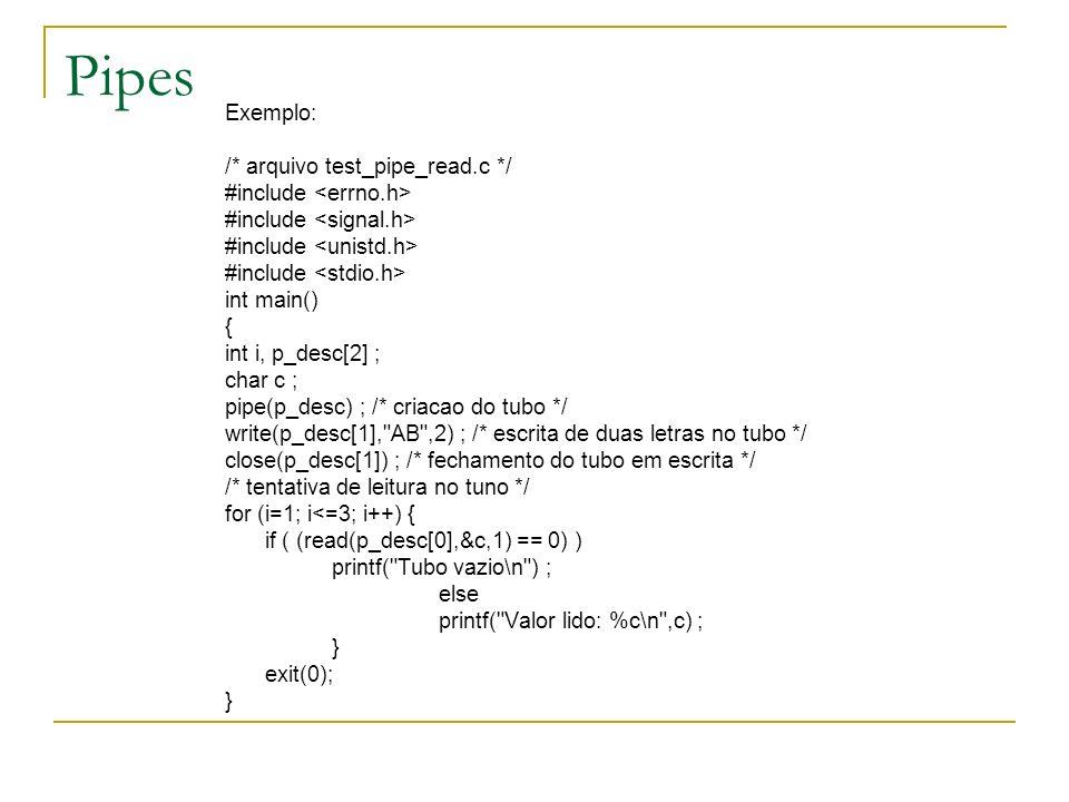 Pipes Exemplo: /* arquivo test_pipe_read.c */ #include int main() { int i, p_desc[2] ; char c ; pipe(p_desc) ; /* criacao do tubo */ write(p_desc[1],