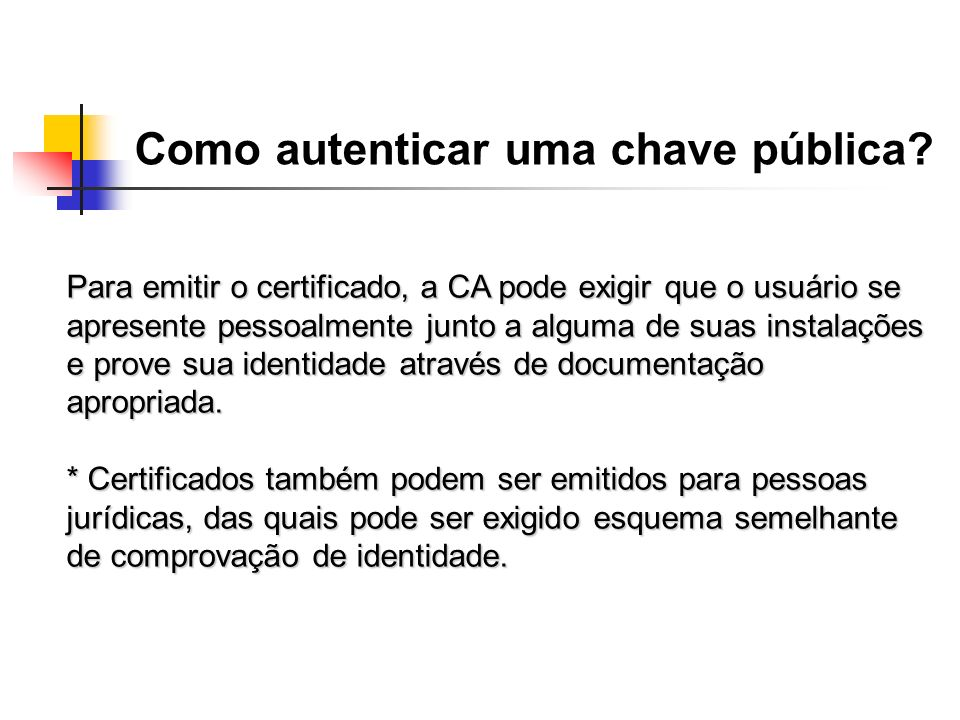 Como autenticar uma chave pública? Para emitir o certificado, a CA pode exigir que o usuário se apresente pessoalmente junto a alguma de suas instalaç