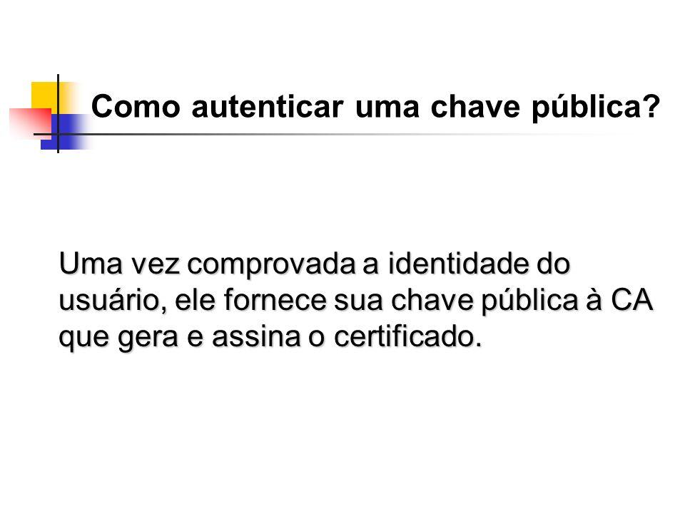 Como autenticar uma chave pública? Uma vez comprovada a identidade do usuário, ele fornece sua chave pública à CA que gera e assina o certificado.