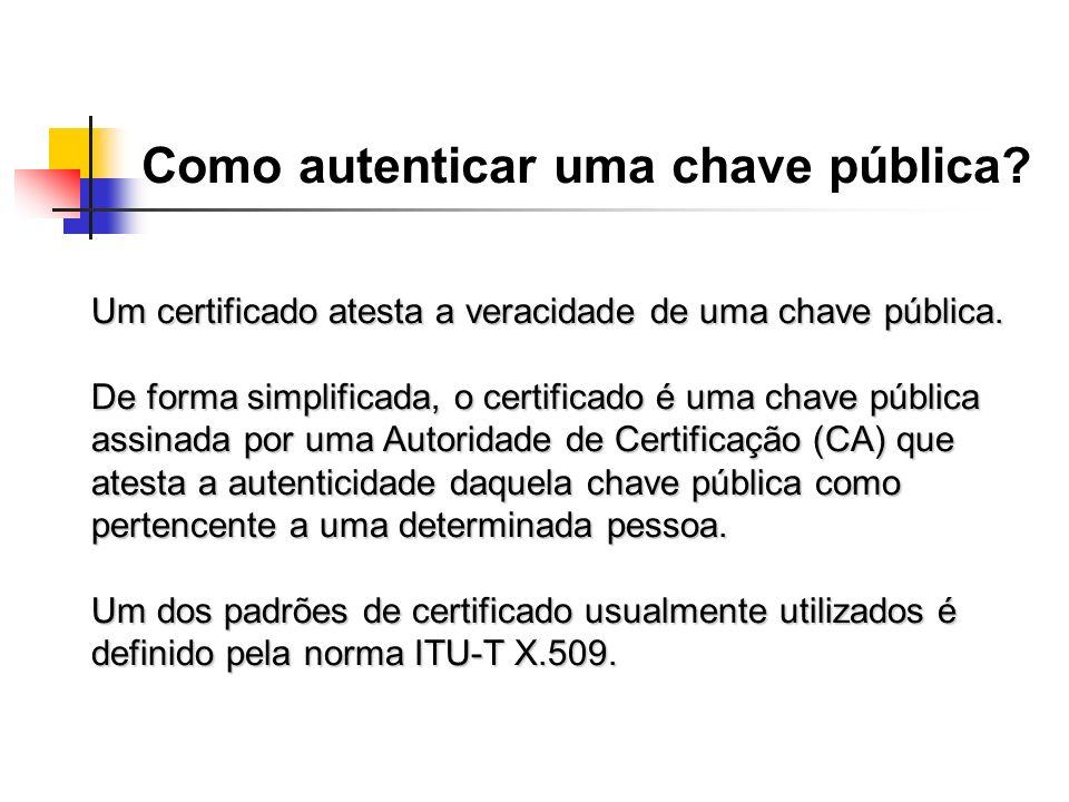 Como autenticar uma chave pública? Um certificado atesta a veracidade de uma chave pública. De forma simplificada, o certificado é uma chave pública a
