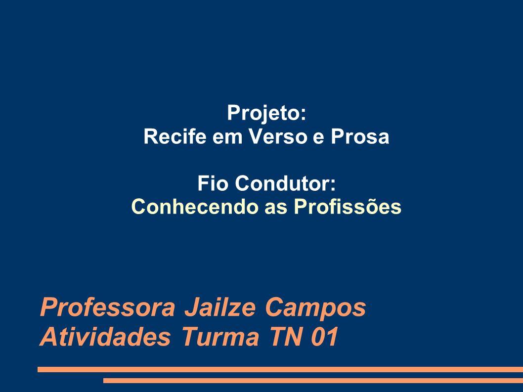 Professora Jailze Campos Atividades Turma TN 01 Projeto: Recife em Verso e Prosa Fio Condutor: Conhecendo as Profissões