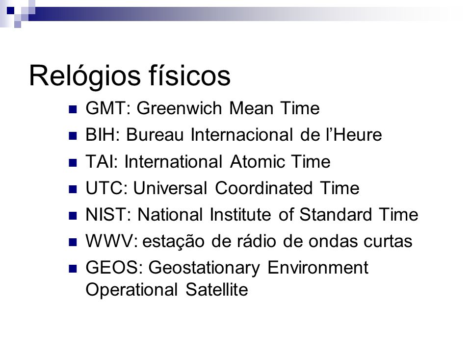 Relógios físicos GMT: Greenwich Mean Time BIH: Bureau Internacional de lHeure TAI: International Atomic Time UTC: Universal Coordinated Time NIST: Nat