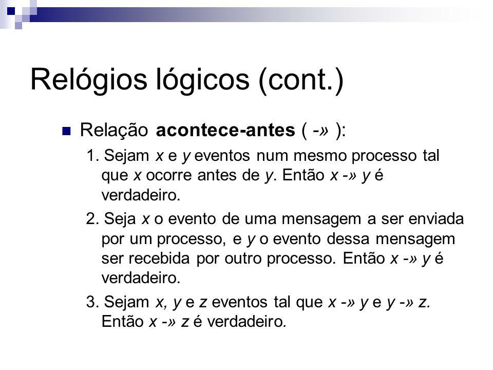 Relógios lógicos (cont.) Relação acontece-antes ( -» ): 1. Sejam x e y eventos num mesmo processo tal que x ocorre antes de y. Então x -» y é verdadei