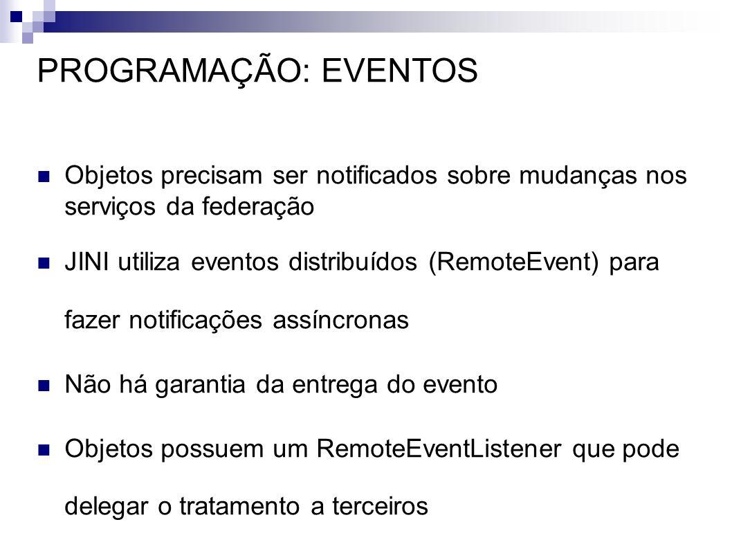 PROGRAMAÇÃO: EVENTOS Objetos precisam ser notificados sobre mudanças nos serviços da federação JINI utiliza eventos distribuídos (RemoteEvent) para fa