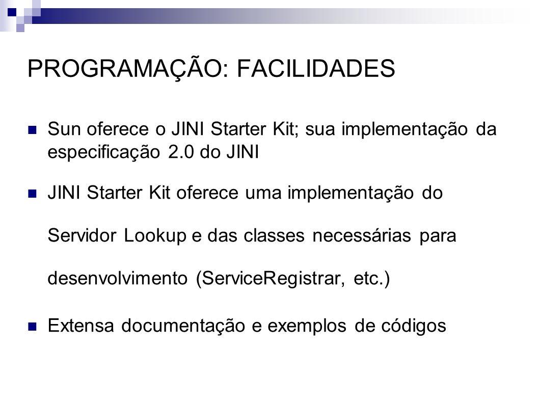 PROGRAMAÇÃO: FACILIDADES Sun oferece o JINI Starter Kit; sua implementação da especificação 2.0 do JINI JINI Starter Kit oferece uma implementação do