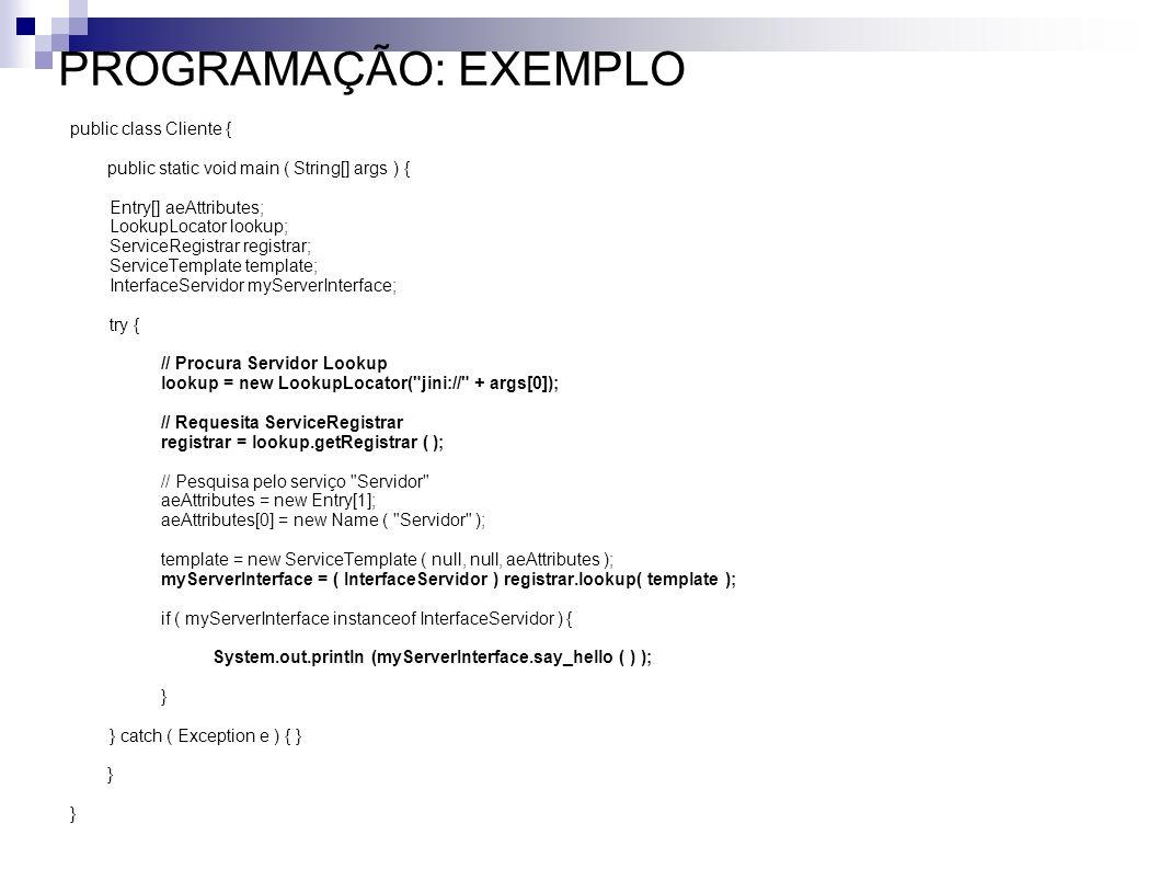 PROGRAMAÇÃO: EXEMPLO public class Cliente { public static void main ( String[] args ) { Entry[] aeAttributes; LookupLocator lookup; ServiceRegistrar r