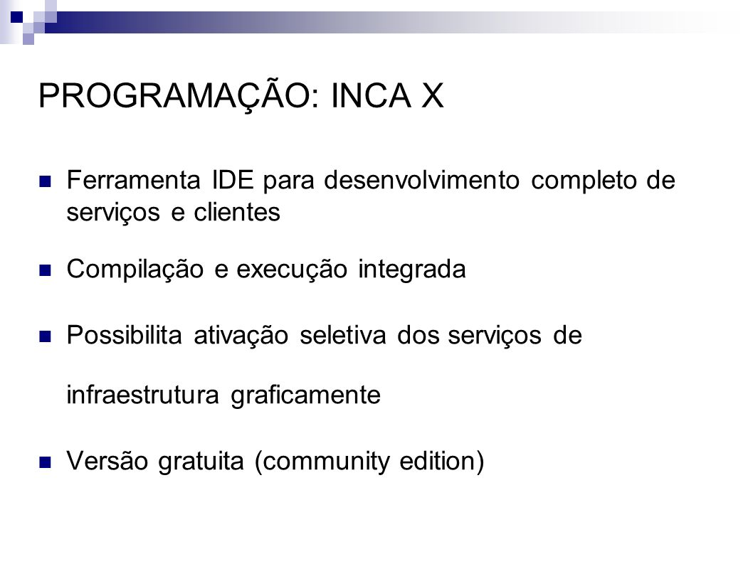 PROGRAMAÇÃO: INCA X Ferramenta IDE para desenvolvimento completo de serviços e clientes Compilação e execução integrada Possibilita ativação seletiva