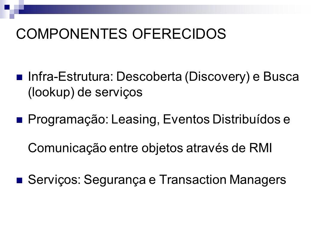 COMPONENTES OFERECIDOS Infra-Estrutura: Descoberta (Discovery) e Busca (lookup) de serviços Programação: Leasing, Eventos Distribuídos e Comunicação e