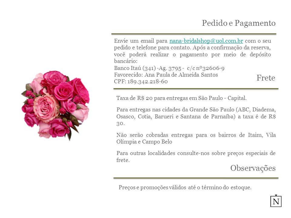 Pedido e Pagamento Envie um email para nana-bridalshop@uol.com.br com o seu pedido e telefone para contato. Após a confirmação da reserva, você poderá