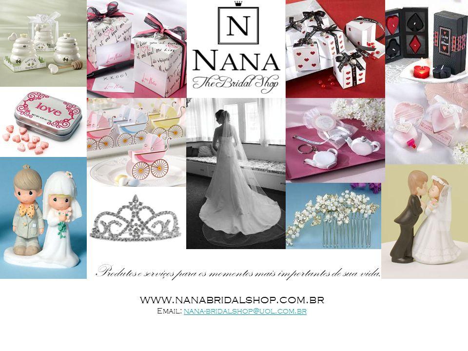 Produtos e serviços para os momentos mais importantes de sua vida. www.nanabridalshop.com.br Email: nana-bridalshop@uol.com.brnana-bridalshop@uol.com.