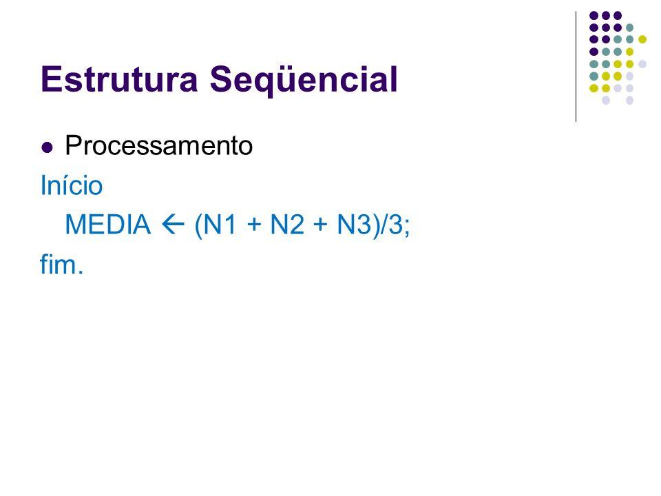 Estrutura Seqüencial Processamento Início MEDIA (N1 + N2 + N3)/3; fim.