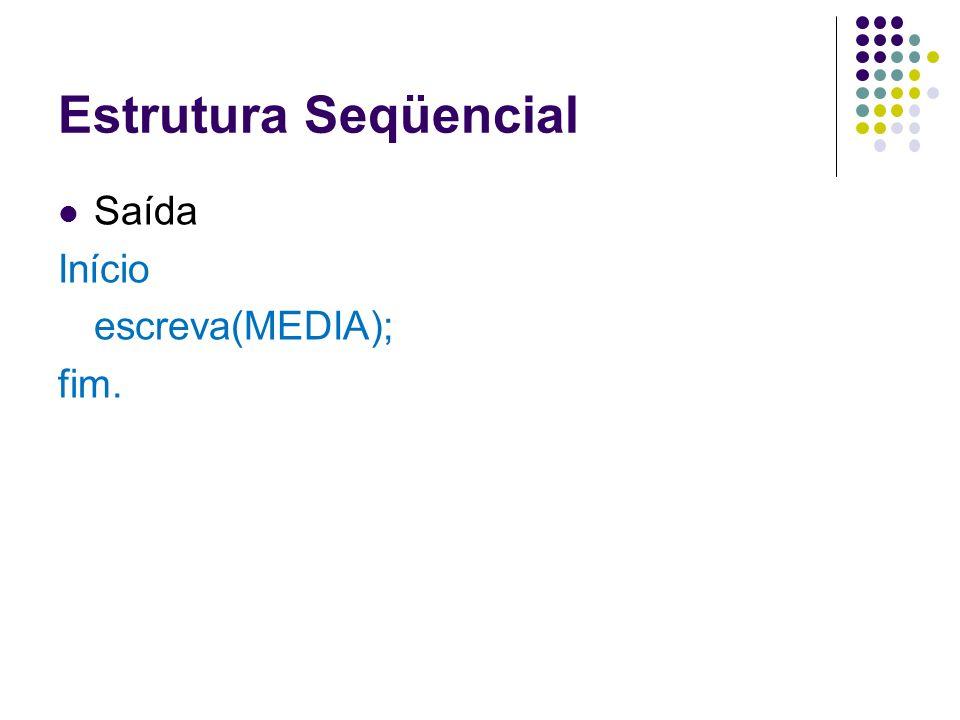 Estrutura Seqüencial Saída Início escreva(MEDIA); fim.
