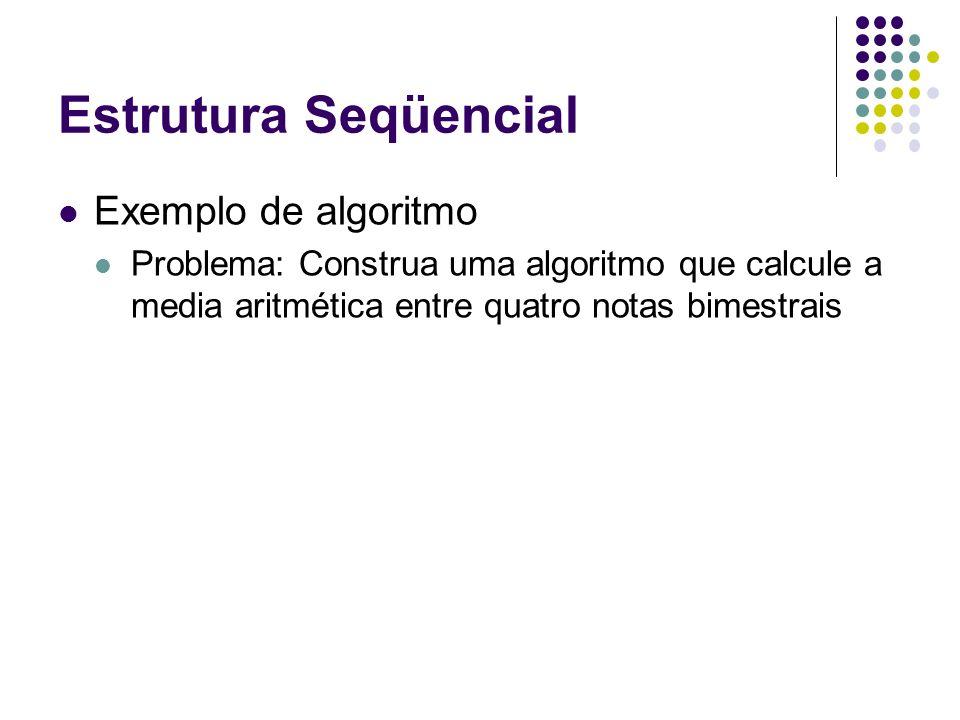 Estrutura Seqüencial Exemplo de algoritmo Problema: Construa uma algoritmo que calcule a media aritmética entre quatro notas bimestrais