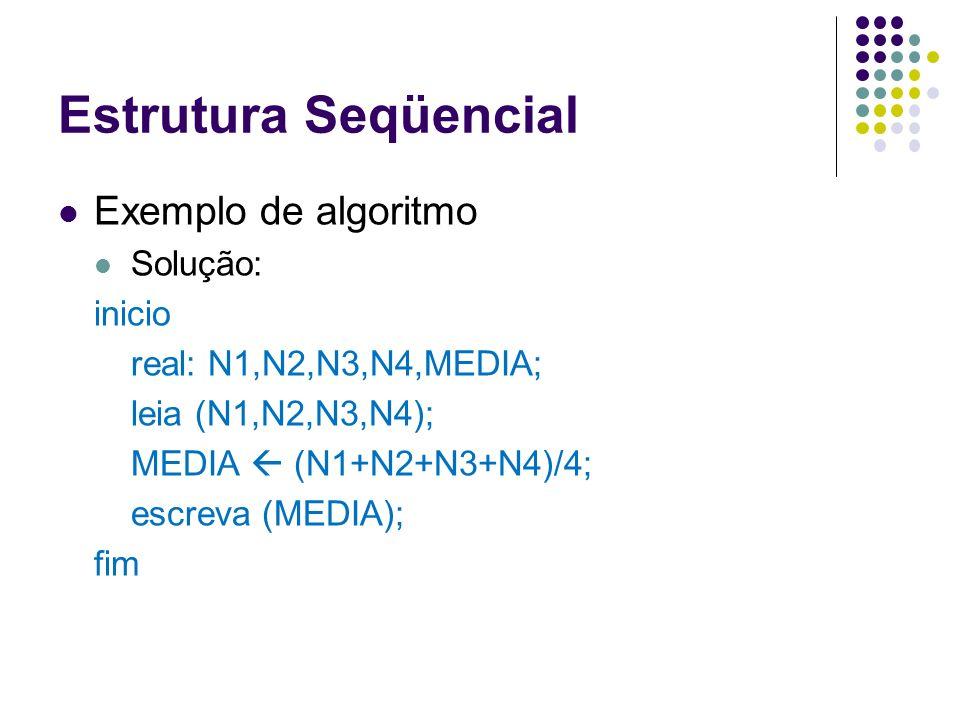 Estrutura Seqüencial Exemplo de algoritmo Solução: inicio real: N1,N2,N3,N4,MEDIA; leia (N1,N2,N3,N4); MEDIA (N1+N2+N3+N4)/4; escreva (MEDIA); fim