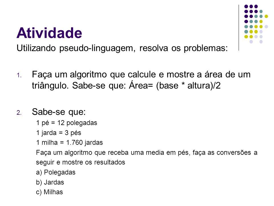 Atividade Utilizando pseudo-linguagem, resolva os problemas: 1. Faça um algoritmo que calcule e mostre a área de um triângulo. Sabe-se que: Área= (bas