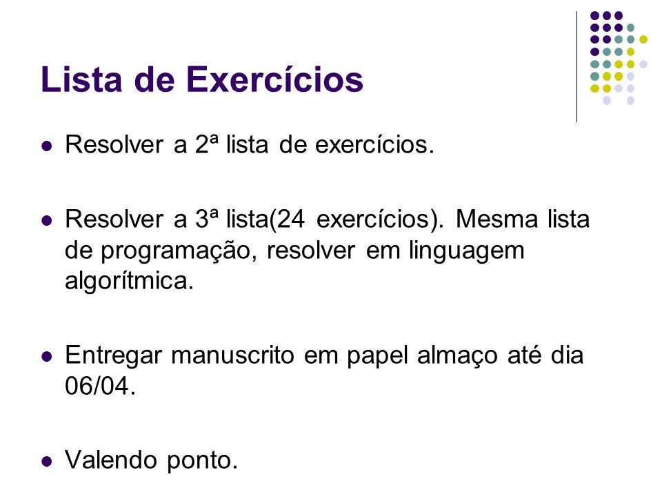 Lista de Exercícios Resolver a 2ª lista de exercícios. Resolver a 3ª lista(24 exercícios). Mesma lista de programação, resolver em linguagem algorítmi