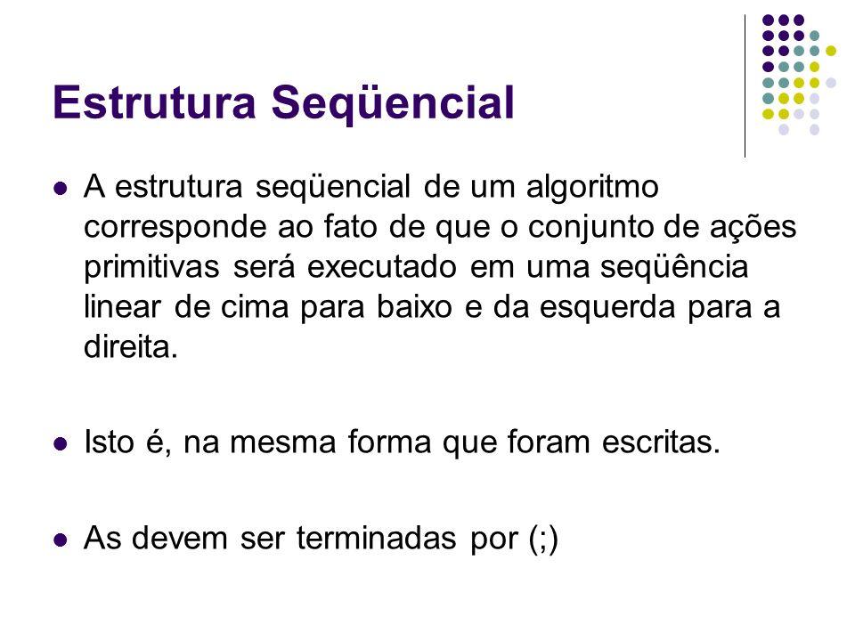 Estrutura Seqüencial A estrutura seqüencial de um algoritmo corresponde ao fato de que o conjunto de ações primitivas será executado em uma seqüência