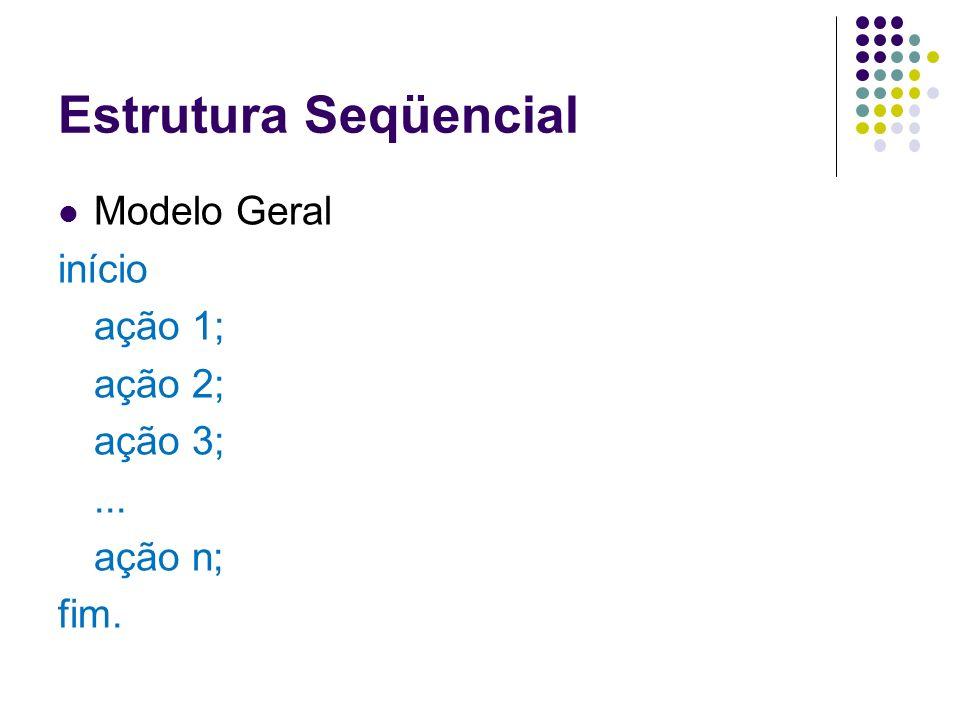 Estrutura Seqüencial Modelo Geral início ação 1; ação 2; ação 3;... ação n; fim.