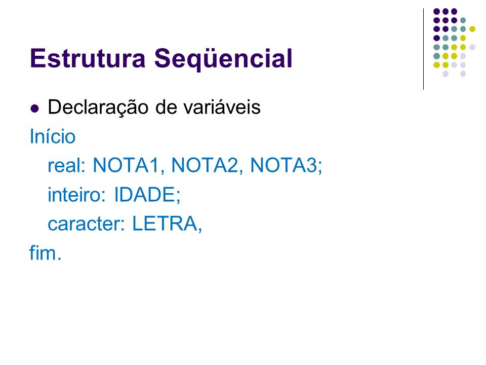 Estrutura Seqüencial Declaração de variáveis Início real: NOTA1, NOTA2, NOTA3; inteiro: IDADE; caracter: LETRA, fim.