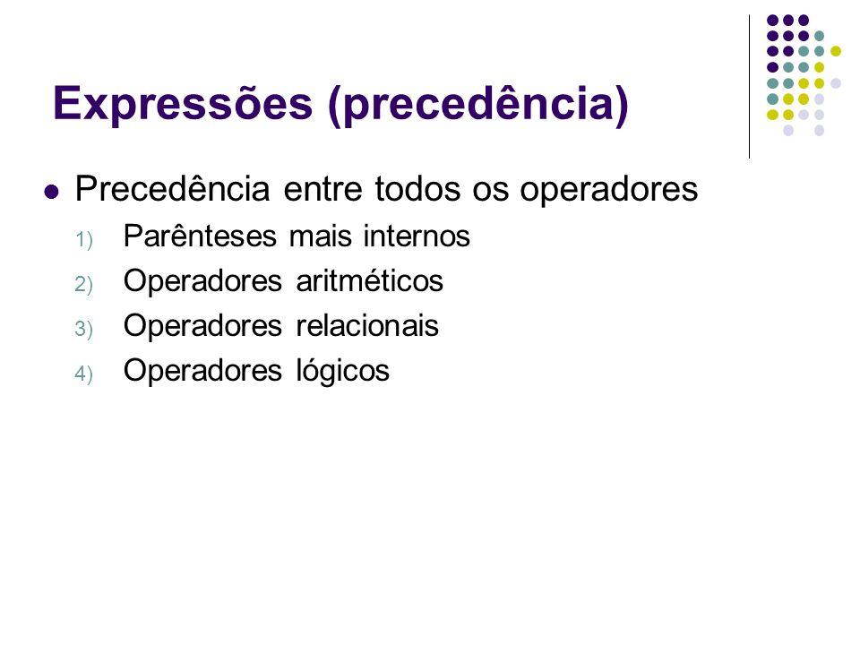 Expressões (precedência) Precedência entre todos os operadores 1) Parênteses mais internos 2) Operadores aritméticos 3) Operadores relacionais 4) Oper