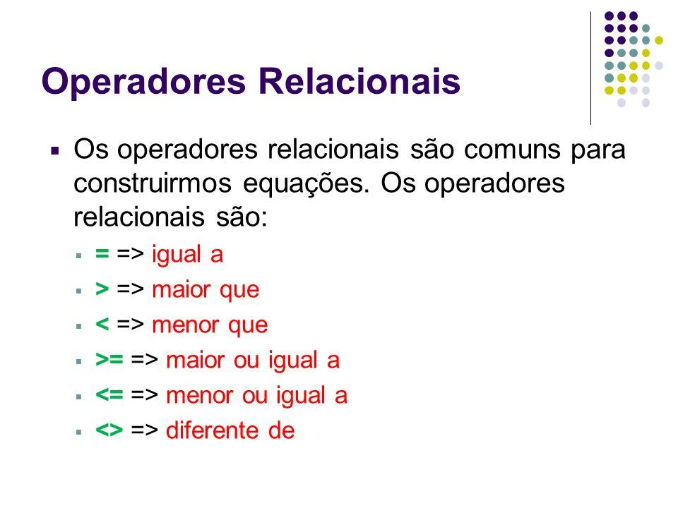 Operadores Relacionais Os operadores relacionais são comuns para construirmos equações. Os operadores relacionais são: = => igual a > => maior que men
