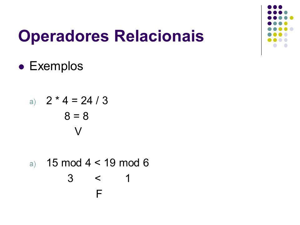 Operadores Relacionais Exemplos a) 2 * 4 = 24 / 3 8 = 8 V a) 15 mod 4 < 19 mod 6 3 < 1 F