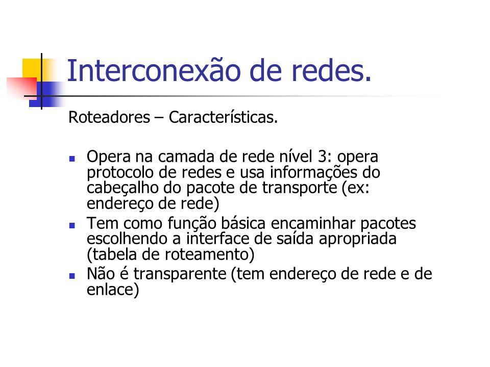 Interconexão de redes. Roteadores – Características. Opera na camada de rede nível 3: opera protocolo de redes e usa informações do cabeçalho do pacot